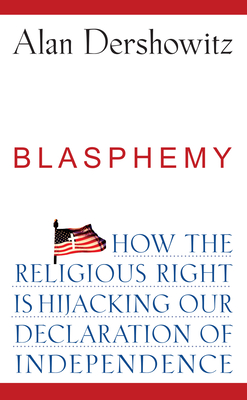 Blasphemy: How the Religious Right Is Hijacking the Declaration of Independence - Dershowitz, Alan M