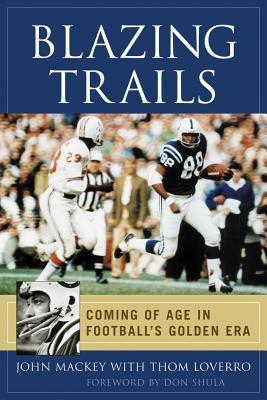 Blazing Trails: Coming of Age in Football's Golden Era - Mackey, John, and Loverro, Thom, and Shula, Don, Mr. (Foreword by)