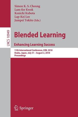 Blended Learning. Enhancing Learning Success: 11th International Conference, Icbl 2018, Osaka, Japan, July 31- August 2, 2018, Proceedings - Cheung, Simon K S (Editor), and Kwok, Lam-For (Editor), and Kubota, Kenichi (Editor)