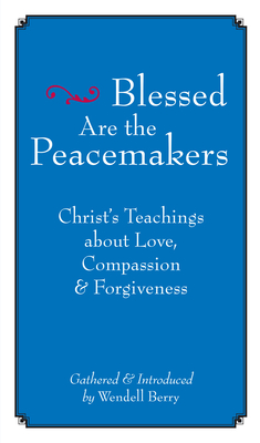 Blessed Are the Peacemakers: Christ's Teachings of Love, Compassion and Forgiveness - Berry, Wendell (Compiled by)