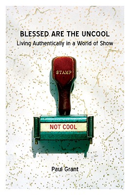 Blessed Are the Uncool: Living Authentically in a World of Show - Grant, Paul