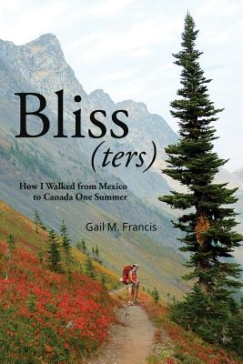 Bliss(ters): How I Walked from Mexico to Canada One Summer - Francis, Gail M