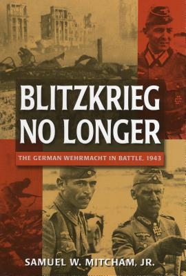 Blitzkrieg No Longer: The German Wehrmacht in Battle, 1943 - Mitcham, Samuel W