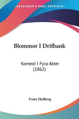 Blommor I Drifbank: Komedi I Fyra Akter (1862) - Hedberg, Frans