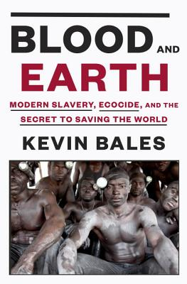 Blood And Earth: Modern Slavery, Ecocide, and the Secret to Saving the World - Bales, Kevin