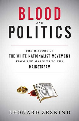 Blood and Politics: The History of the White Nationalist Movement from the Margins to the Mainstream - Zeskind, Leonard
