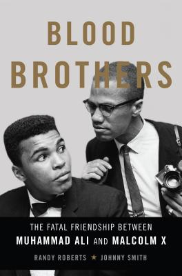 Blood Brothers: The Fatal Friendship Between Muhammad Ali and Malcolm X - Roberts, Randy, and Smith, Johnny