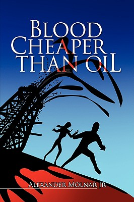 Blood Cheaper Than Oil - Molnar, Alexander, Jr.