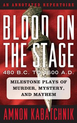 Blood on the Stage, 480 B.C. to 1600 A.D.: Milestone Plays of Murder, Mystery, and Mayhem: An Annotated Repertoire - Kabatchnik, Amnon