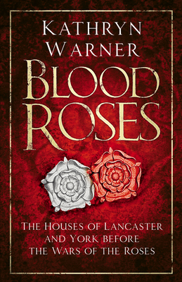 Blood Roses: The Houses of Lancaster and York before the Wars of the Roses - Warner, Kathryn