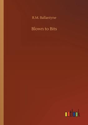 Blown to Bits - Ballantyne, Robert Michael