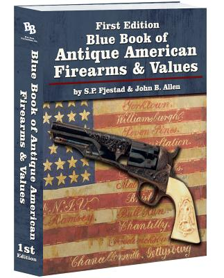 Blue Book of Antique American Firearms and Values - Fjestad, S P, and Allen, John B, and Martin, Greg