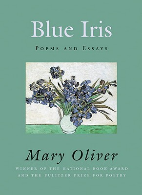 Blue Iris: Poems and Essays - Oliver, Mary
