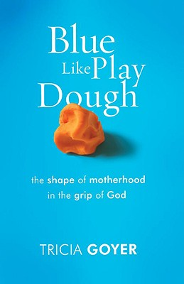 Blue Like Play Dough: The Shape of Motherhood in the Grip of God - Goyer, Tricia