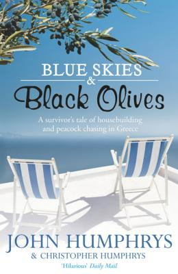 Blue Skies & Black Olives: A survivor's tale of housebuilding and peacock chasing in Greece - Humphrys, John
