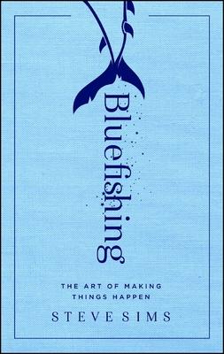 Bluefishing: The Art of Making Things Happen - Sims, Steve