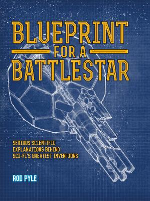 Blueprint for a Battlestar: Serious Scientific Explanations for Sci-Fis Greatest Inventions - Pyle, Rod