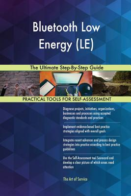 Bluetooth Low Energy (LE) The Ultimate Step-By-Step Guide - Blokdyk, Gerardus