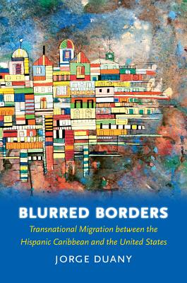 Blurred Borders: Transnational Migration Between the Hispanic Caribbean and the United States - Duany, Jorge