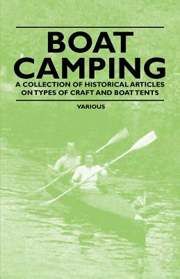 Boat Camping - A Collection of Historical Articles on Types of Craft and Boat Tents - Various