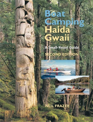 Boat Camping Haida Gwaii: A Small-Vessel Guide - Frazer, Neil