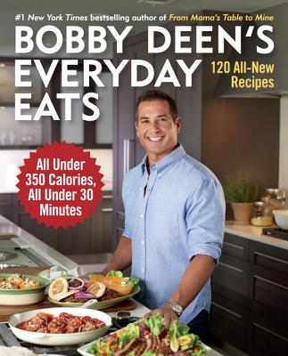 Bobby Deen's Everyday Eats: 120 All-New Recipes, All Under 350 Calories, All Under 30 Minutes - Deen, Bobby