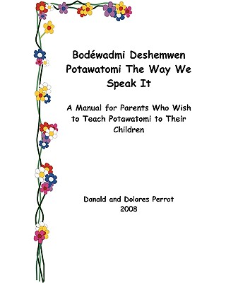 Bodewadmi Deshemwen (Potawatomi the Way We Speak It): A Manual for Parents Who Wish to Teach Potawatomi to Their Children - Perrot, Donald, and Perrot, Dolores