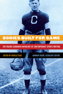 Bodies Built for Game: The Prairie Schooner Anthology of Contemporary Sports Writing - Diaz, Natalie (Editor)