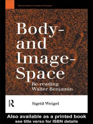 Body- And Image- Space: Re-Reading Walter Benjamin - Weigel, Sigrid, and Paul, Georgina (Translated by), and McNicholl, Rachel