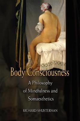 Body Consciousness: A Philosophy of Mindfulness and Somaesthetics - Shusterman, Richard