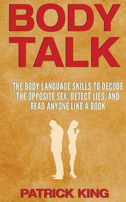 Body Talk: The Body Language Skills to Decode the Opposite Sex, Detect Lies, and Read Anyone Like a Book - King, Patrick