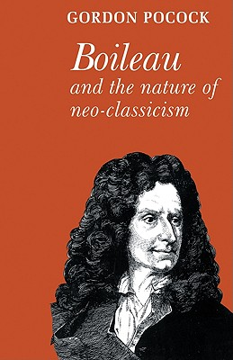 Boileau and the Nature of Neoclassicism - Pocock, Gordon