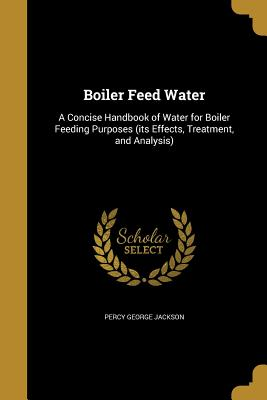 Boiler Feed Water: A Concise Handbook of Water for Boiler Feeding Purposes (Its Effects, Treatment, and Analysis) - Jackson, Percy George