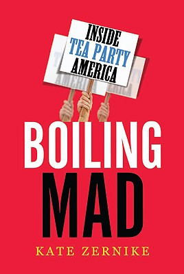 Boiling Mad: Inside Tea Party America - Zernike, Kate
