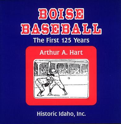 Boise Baseball: The First 125 Years - Hart, Arthur A