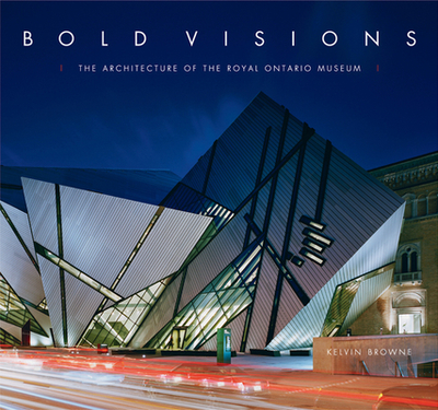 Bold Visions: The Architecture of the Royal Ontario Museum - Browne, Kelvin