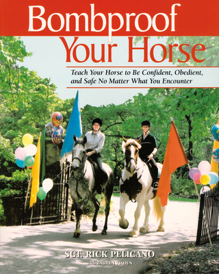 Bombproof Your Horse: Teach Your Horse to Be Confident, Obedient, and Safe No Matter What You Encounter - Pelicano, Rick, and Tjaden, Lauren