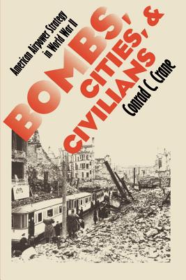 Bombs, Cities, and Civilians: American Airpower Strategy in World War II - Crane, Conrad C
