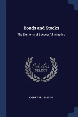 Bonds and Stocks: The Elements of Successful Investing - Babson, Roger Ward