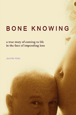 Bone Knowing: A True Story of Coming to Life in the Face of Impending Loss - Allen, Jennifer