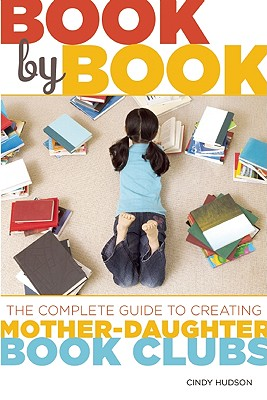 Book by Book: The Complete Guide to Creating Mother-Daughter Book Clubs - Hudson, Cindy