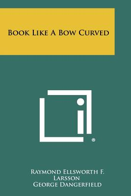 Book Like a Bow Curved - Larsson, Raymond Ellsworth F, and Dangerfield, George (Foreword by)