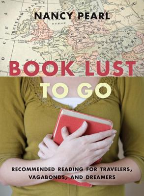 Book Lust to Go: Recommended Reading for Travelers, Vagabonds, and Dreamers - Pearl, Nancy