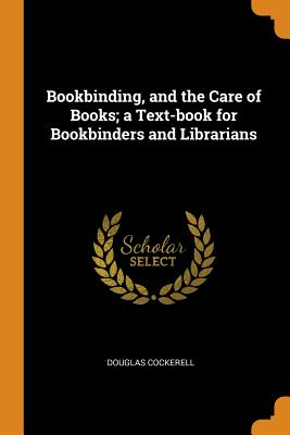 Bookbinding, and the Care of Books; A Text-Book for Bookbinders and Librarians - Cockerell, Douglas