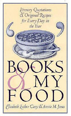 Books and My Food: Literary Quotations and Recipes for Every Year - Cary, Elisabeth Luther, and Schoonover, David E (Foreword by), and Jones, Annie M