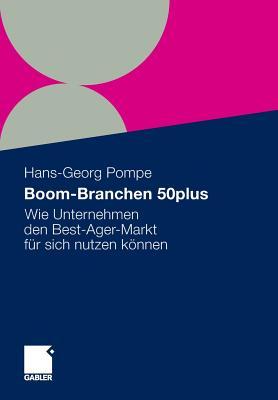Boom-Branchen 50plus: Wie Unternehmen Den Best-Ager-Markt Fur Sich Nutzen Konnen - Arend, Stefan (Contributions by), and Pompe, Hans-Georg (Editor), and Berg, Martina (Contributions by)