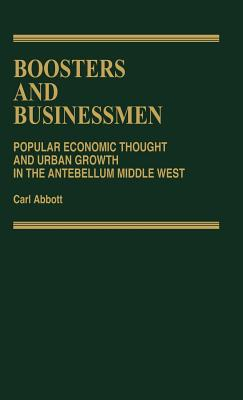 Boosters and Businessmen: Popular Economic Thought and Urban Growth in the Antebellum Middle West - Abbott, Carl