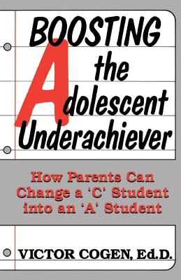 """Boosting the Adolescent Underachiever: How Parents Can Change a """"C"""" Student Into an """"A"""" Student - Cogen, Victor"""