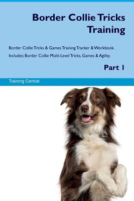 Border Collie Tricks Training Border Collie Tricks & Games Training Tracker & Workbook. Includes: Border Collie Multi-Level Tricks, Games & Agility. Part 1 - Central, Training