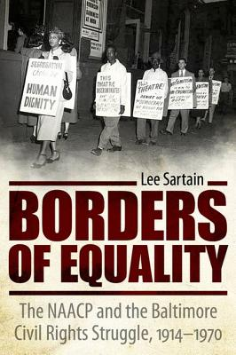 Borders of Equality: The NAACP and the Baltimore Civil Rights Struggle, 1914-1970 - Sartain, Lee